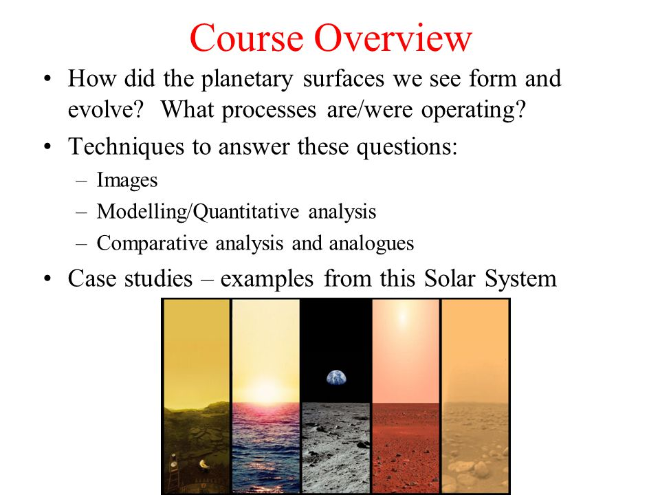 Course Overview How did the planetary surfaces we see form and evolve.