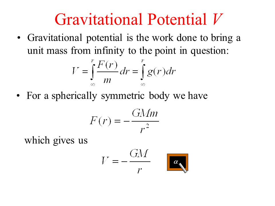 Gravitational Potential V Gravitational potential is the work done to bring a unit mass from infinity to the point in question: For a spherically symmetric body we have which gives us 
