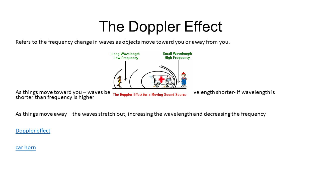 The Doppler Effect Refers to the frequency change in waves as objects move toward you or away from you.