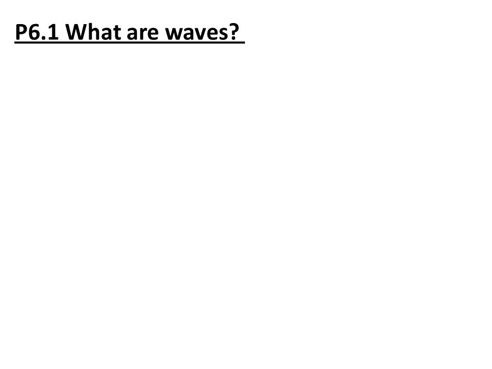 P6.1 What are waves?