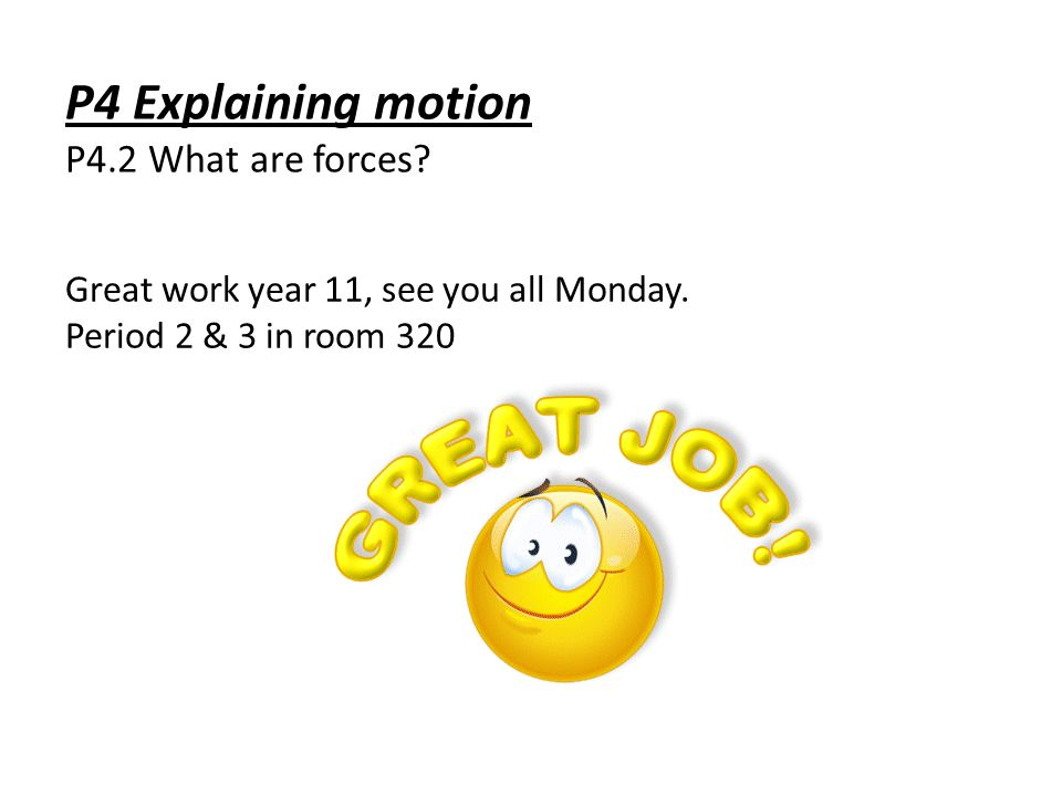 P4 Explaining motion P4.2 What are forces. Great work year 11, see you all Monday.