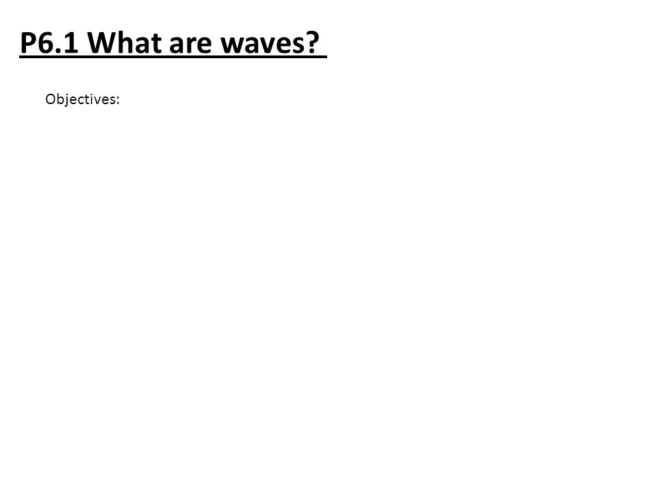 P6.1 What are waves? Objectives: