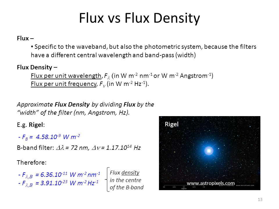 Flux vs Flux Density Flux – Specific to the waveband, but also the photometric system, because the filters have a different central wavelength and band-pass (width) Flux Density – Flux per unit wavelength, F  in W m -2 nm -1 or W m -2 Angstrom -1 ) Flux per unit frequency, F (in W m -2 Hz -1 ).