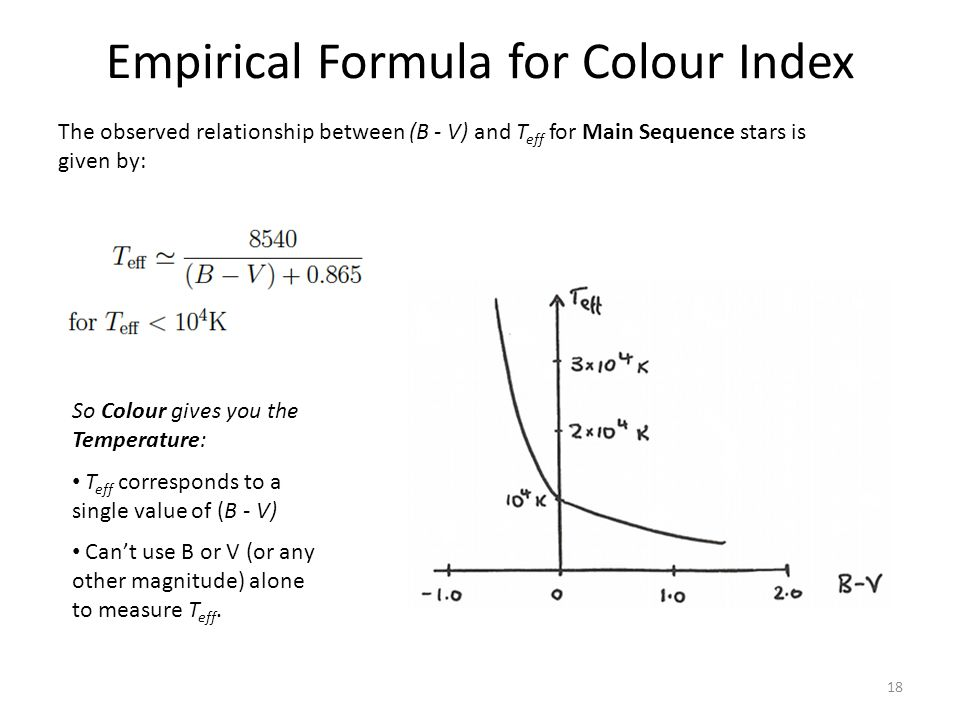 Empirical Formula for Colour Index The observed relationship between (B - V) and T eff for Main Sequence stars is given by: 18 So Colour gives you the Temperature: T eff corresponds to a single value of (B - V) Can't use B or V (or any other magnitude) alone to measure T eff.