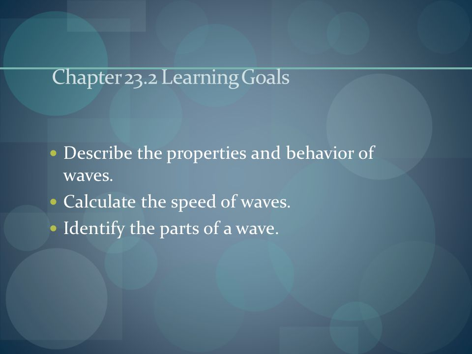 Chapter 23.2 Learning Goals Describe the properties and behavior of waves. Calculate the speed of waves. Identify the parts of a wave.