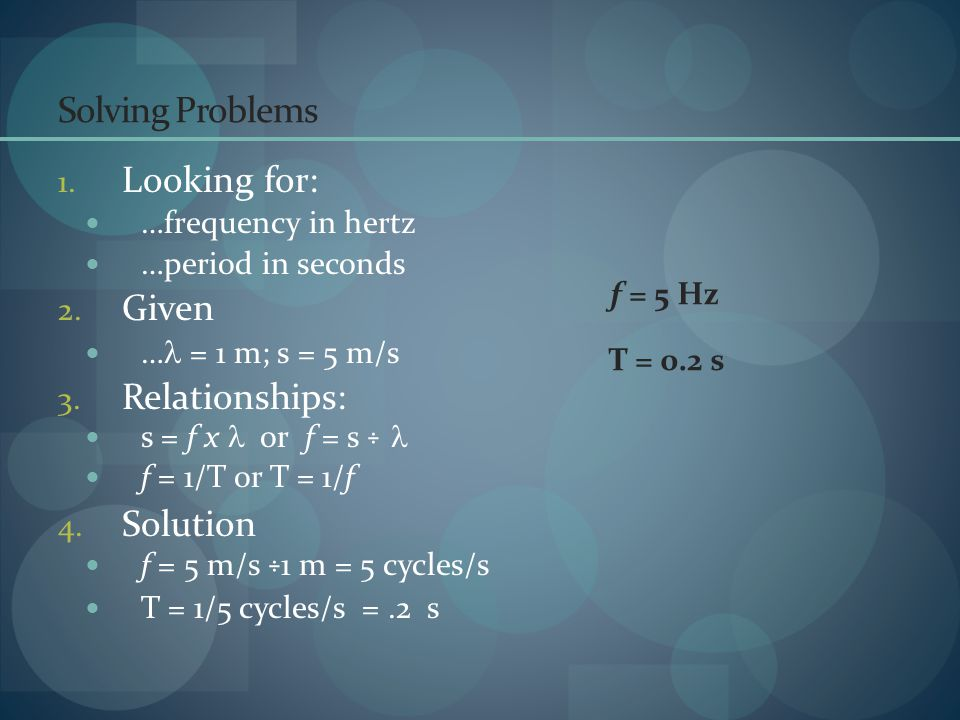 Solving Problems 1. Looking for: …frequency in hertz …period in seconds 2. Given … = 1 m; s = 5 m/s 3. Relationships: s = f x or f = s ÷ f = 1/T or T