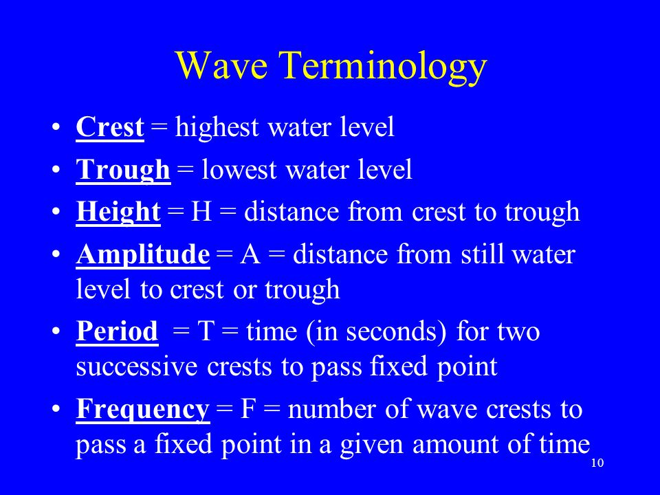 Wave Terminology Crest = highest water level Trough = lowest water level Height = H = distance from crest to trough Amplitude = A = distance from stil