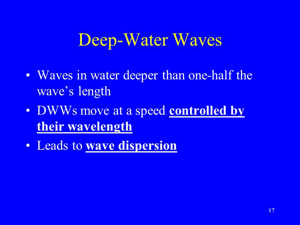 Deep-Water Waves Waves in water deeper than one-half the wave's length DWWs move at a speed controlled by their wavelength Leads to wave dispersion 17