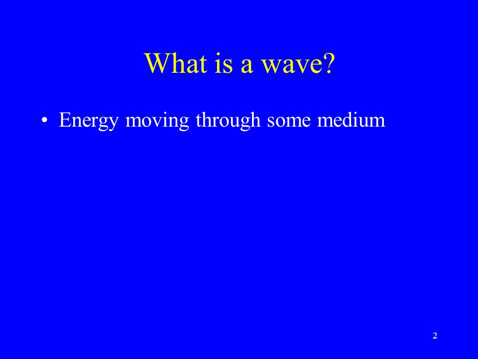 What is a wave? Energy moving through some medium 2