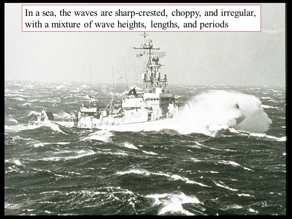 In a sea, the waves are sharp-crested, choppy, and irregular, with a mixture of wave heights, lengths, and periods 24