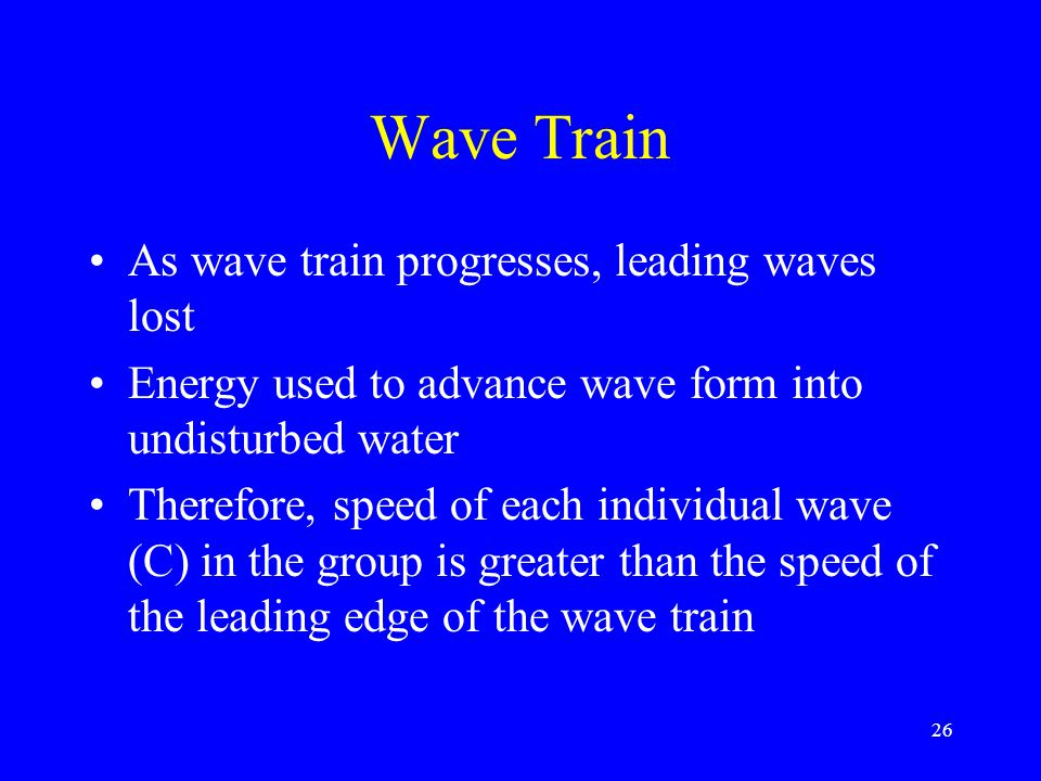 Wave Train As wave train progresses, leading waves lost Energy used to advance wave form into undisturbed water Therefore, speed of each individual wave (C) in the group is greater than the speed of the leading edge of the wave train 26