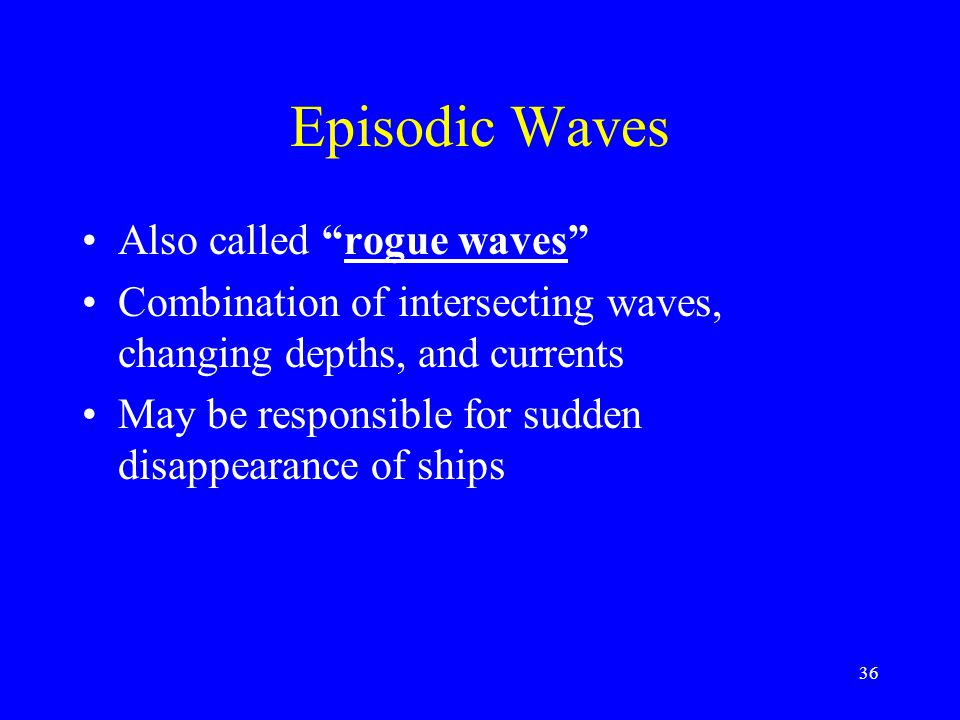 "Episodic Waves Also called ""rogue waves"" Combination of intersecting waves, changing depths, and currents May be responsible for sudden disappearance"