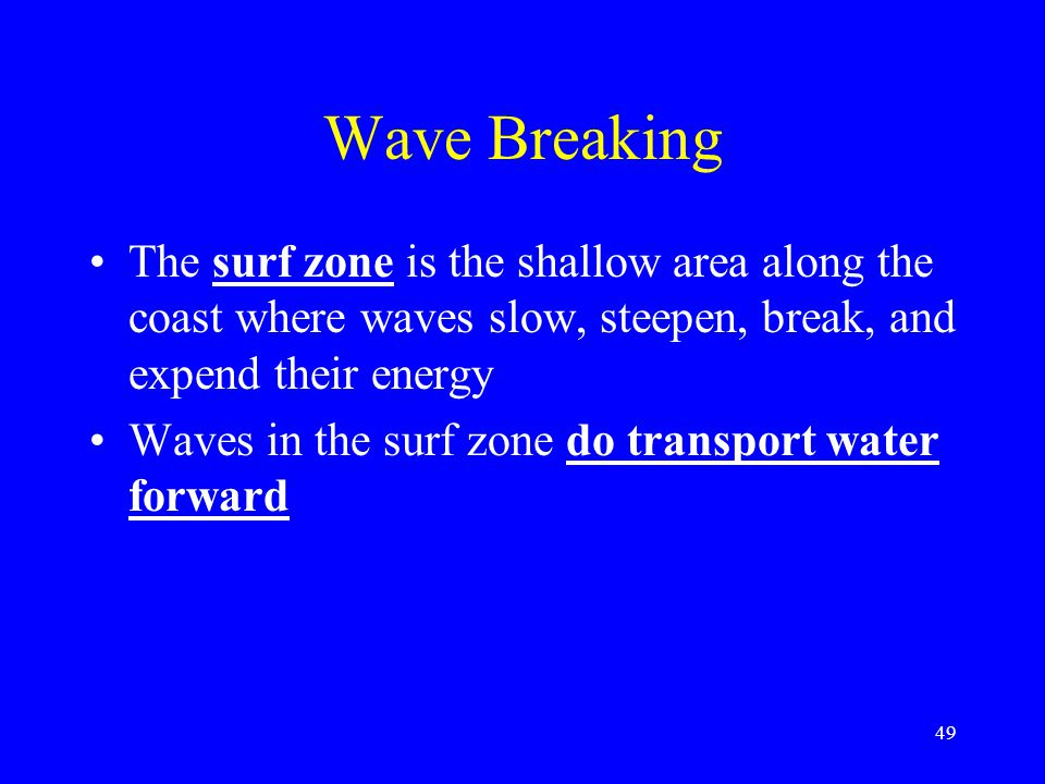 Wave Breaking The surf zone is the shallow area along the coast where waves slow, steepen, break, and expend their energy Waves in the surf zone do transport water forward 49