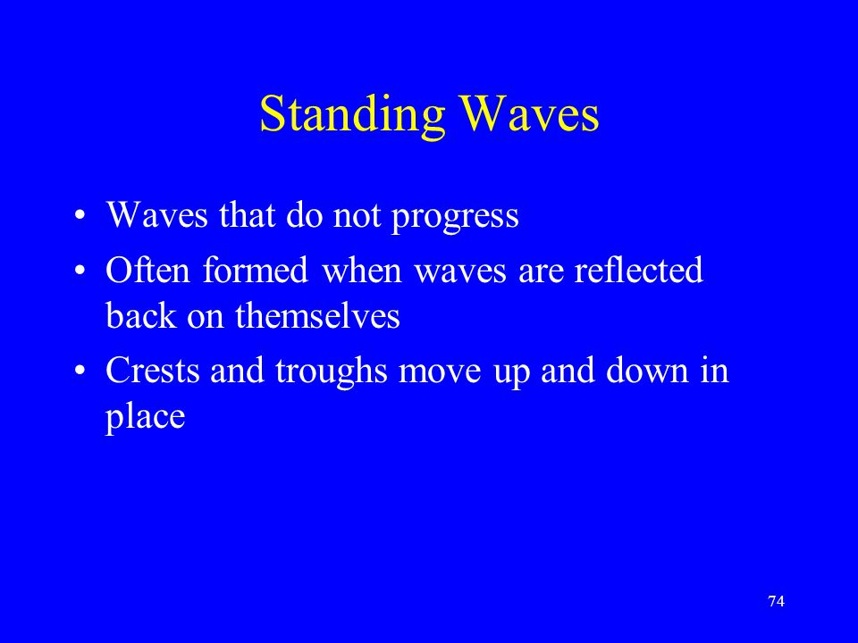 Standing Waves Waves that do not progress Often formed when waves are reflected back on themselves Crests and troughs move up and down in place 74