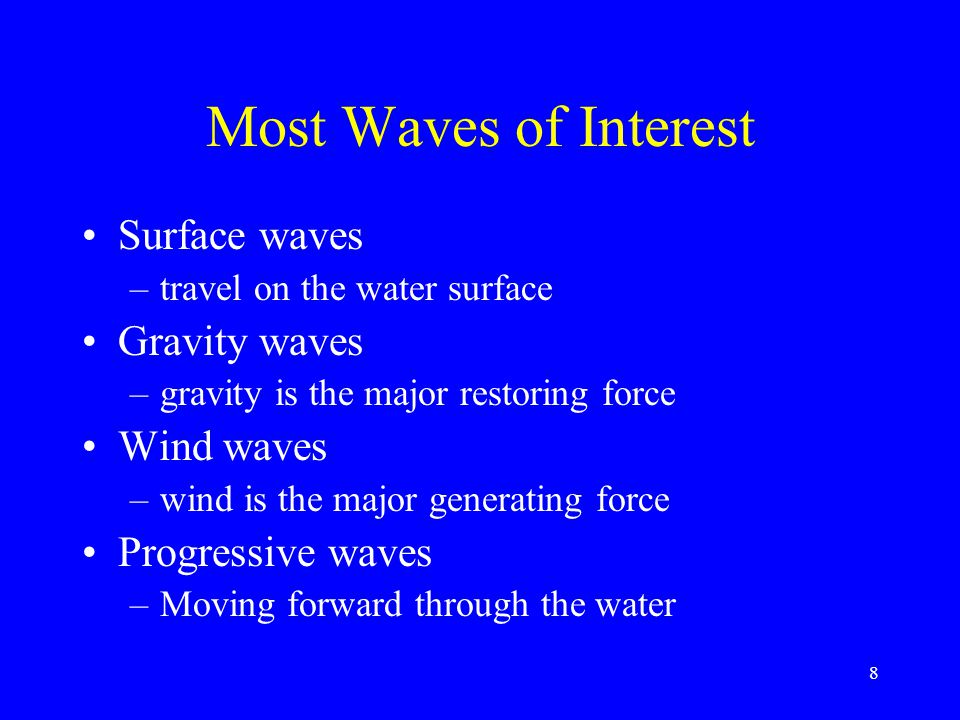 Most Waves of Interest Surface waves –travel on the water surface Gravity waves –gravity is the major restoring force Wind waves –wind is the major generating force Progressive waves –Moving forward through the water 8