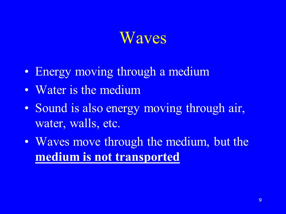 Waves Energy moving through a medium Water is the medium Sound is also energy moving through air, water, walls, etc. Waves move through the medium, bu
