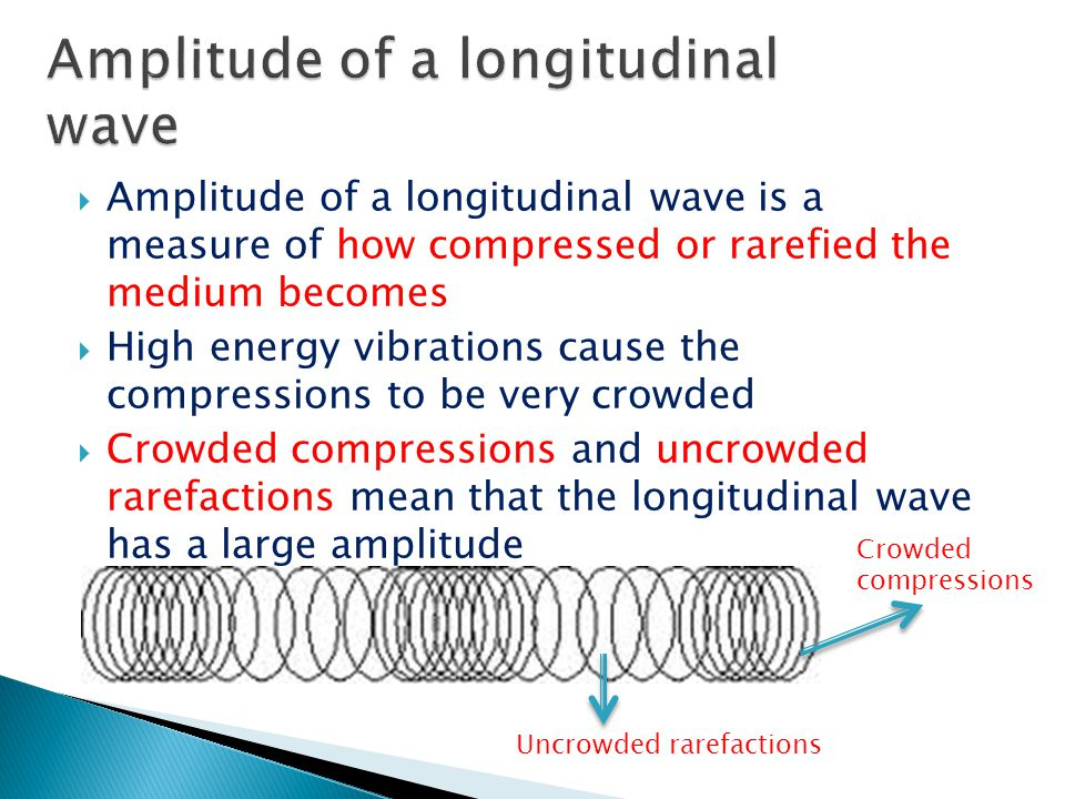  Amplitude of a longitudinal wave is a measure of how compressed or rarefied the medium becomes  High energy vibrations cause the compressions to be