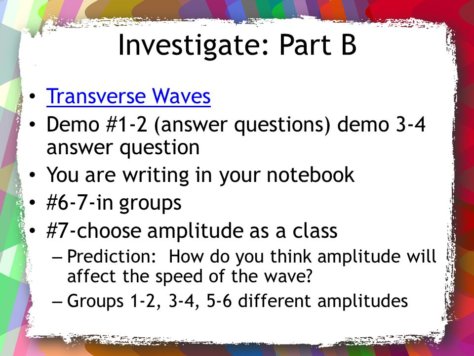 Investigate: Part B Transverse Waves Demo #1-2 (answer questions) demo 3-4 answer question You are writing in your notebook #6-7-in groups #7-choose a