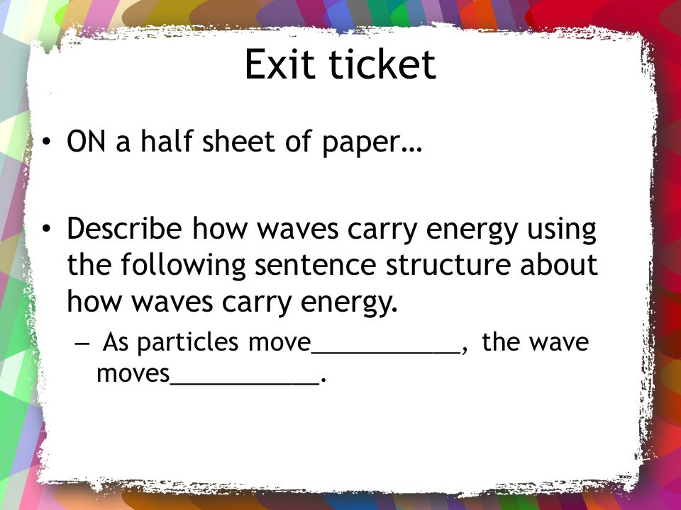 Exit ticket ON a half sheet of paper… Describe how waves carry energy using the following sentence structure about how waves carry energy. – As partic