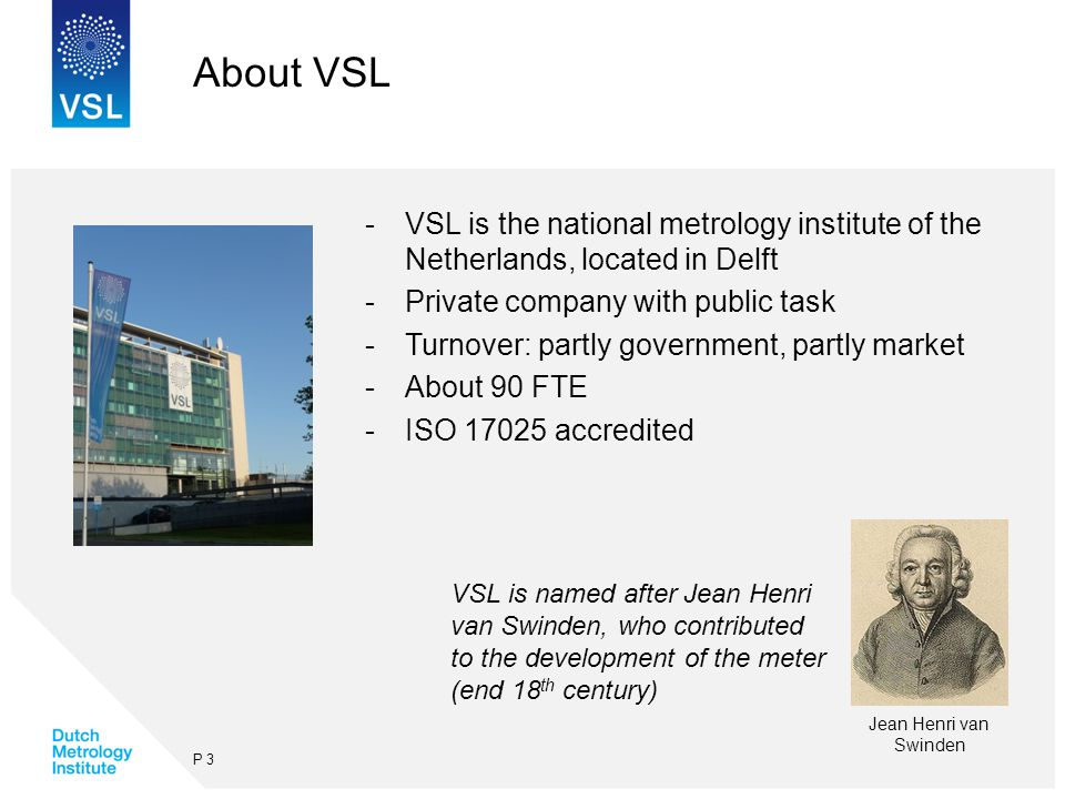About VSL -VSL is the national metrology institute of the Netherlands, located in Delft -Private company with public task -Turnover: partly government, partly market -About 90 FTE -ISO 17025 accredited P 3 Jean Henri van Swinden VSL is named after Jean Henri van Swinden, who contributed to the development of the meter (end 18 th century)