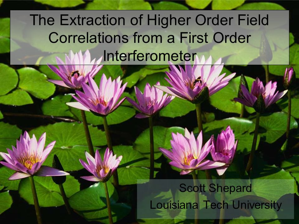 The Extraction of Higher Order Field Correlations from a First Order Interferometer Scott Shepard Louisiana Tech University