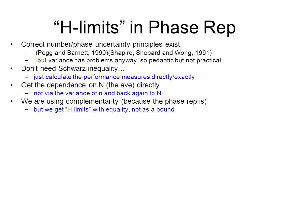 H-limits in Phase Rep Correct number/phase uncertainty principles exist – (Pegg and Barnett, 1990)(Shapiro, Shepard and Wong, 1991) – but variance has problems anyway, so pedantic but not practical Don't need Schwarz inequality… –just calculate the performance measures directly/exactly Get the dependence on N (the ave) directly –not via the variance of n and back again to N We are using complementarity (because the phase rep is) –but we get H limits with equality, not as a bound
