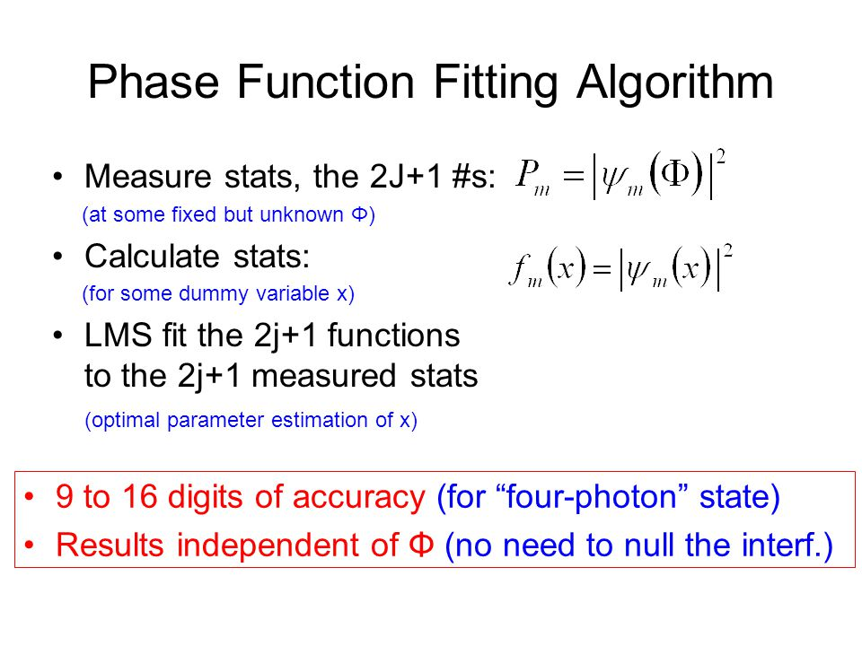 Phase Function Fitting Algorithm Measure stats, the 2J+1 #s: (at some fixed but unknown Φ) Calculate stats: (for some dummy variable x) LMS fit the 2j+1 functions to the 2j+1 measured stats (optimal parameter estimation of x) 9 to 16 digits of accuracy (for four-photon state) Results independent of Φ (no need to null the interf.)