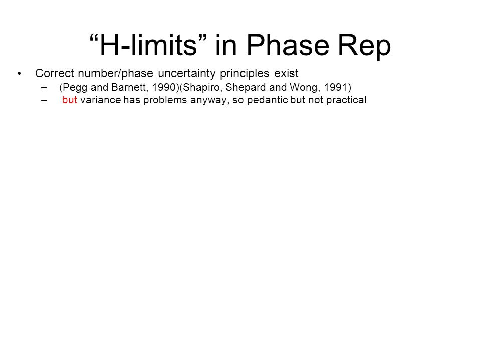 H-limits in Phase Rep Correct number/phase uncertainty principles exist – (Pegg and Barnett, 1990)(Shapiro, Shepard and Wong, 1991) – but variance has problems anyway, so pedantic but not practical