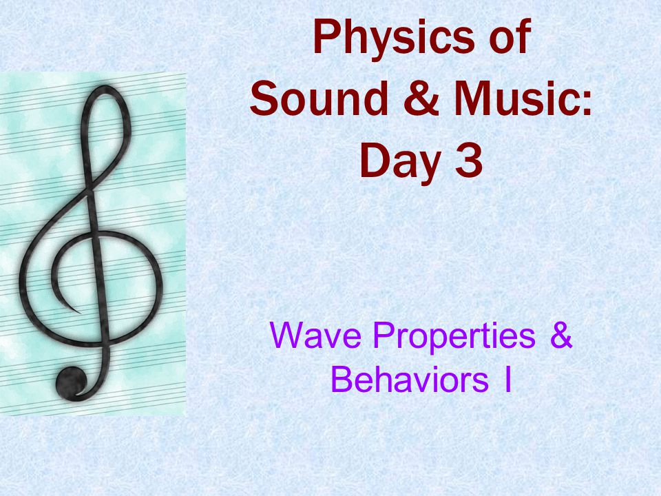 Physics of Sound & Music: Day 3 Wave Properties & Behaviors I