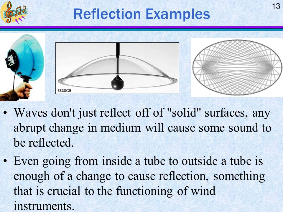 Reflection Examples Waves don t just reflect off of solid surfaces, any abrupt change in medium will cause some sound to be reflected.