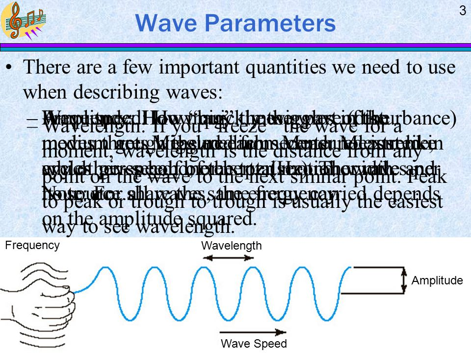 Wave Parameters 3 –Wavelength: If you freeze the wave for a moment, wavelength is the distance from any point on the wave to the next similar point.