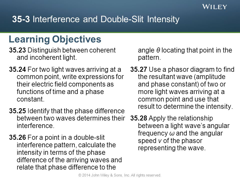 35-3 Interference and Double-Slit Intensity 35.23 Distinguish between coherent and incoherent light. 35.24 For two light waves arriving at a common po