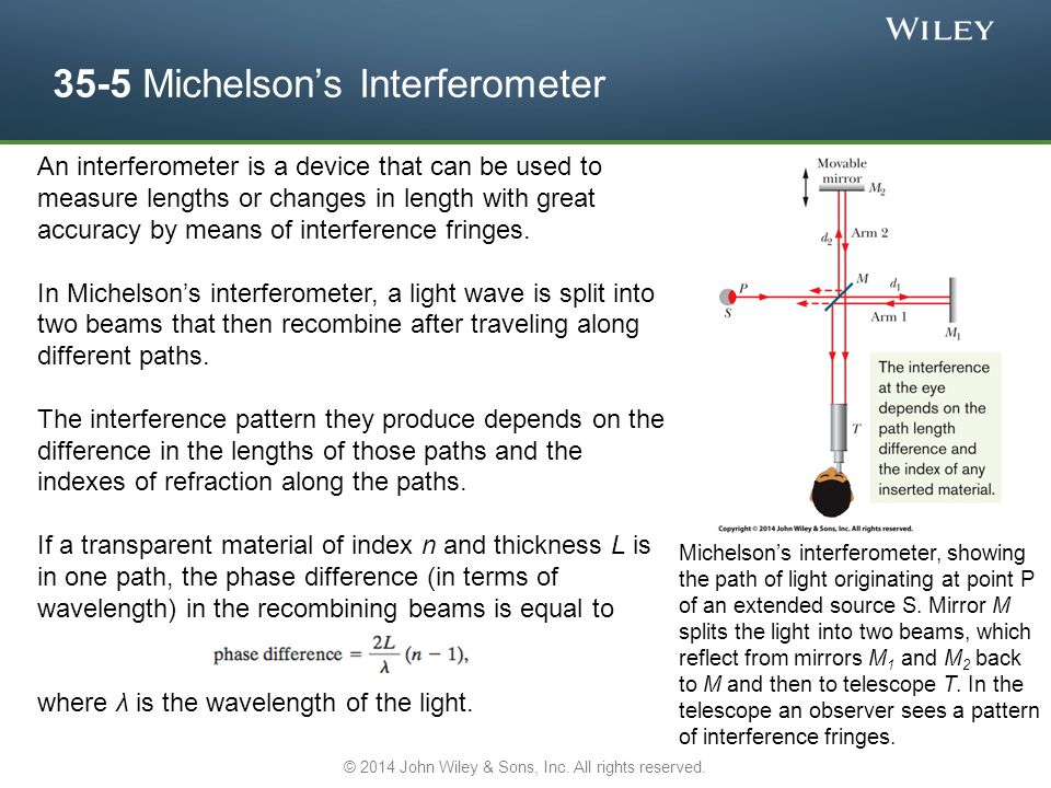 35-5 Michelson's Interferometer An interferometer is a device that can be used to measure lengths or changes in length with great accuracy by means of