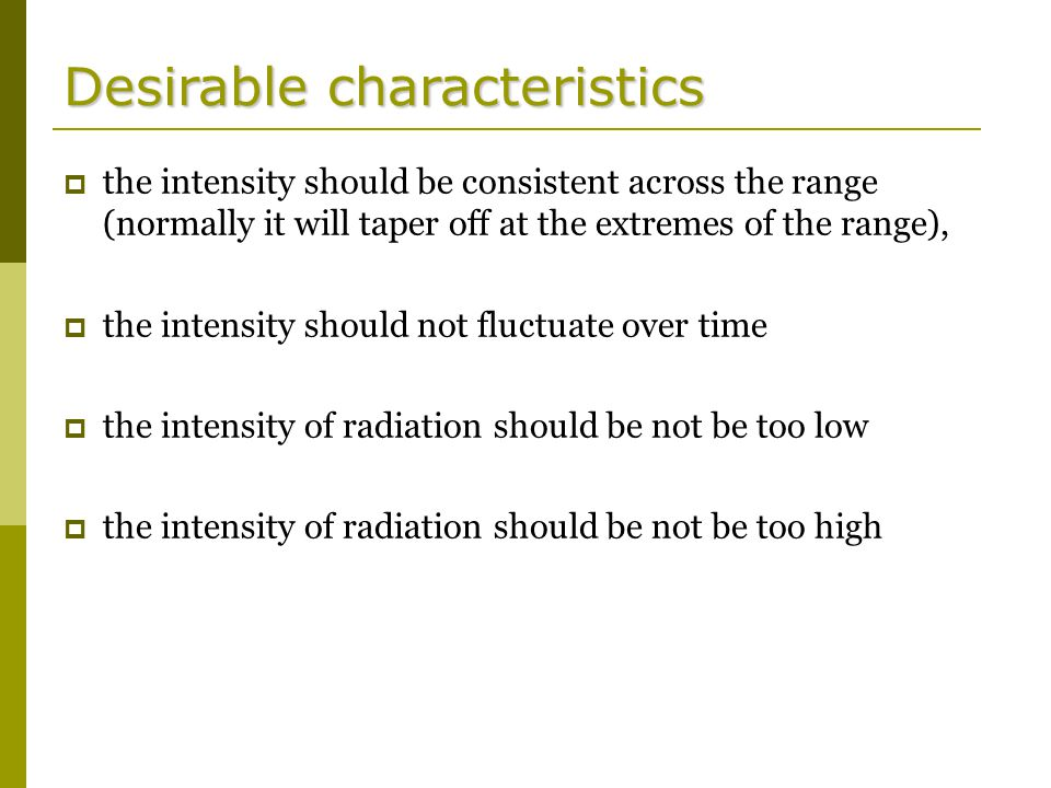 Desirable characteristics  the intensity should be consistent across the range (normally it will taper off at the extremes of the range),  the intensity should not fluctuate over time  the intensity of radiation should be not be too low  the intensity of radiation should be not be too high