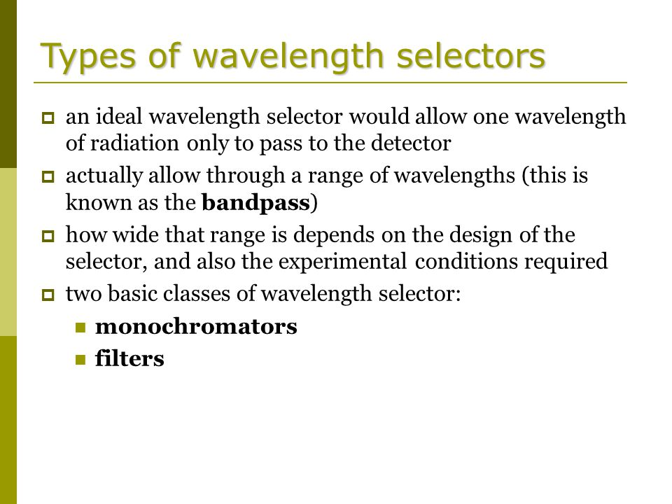 Types of wavelength selectors  an ideal wavelength selector would allow one wavelength of radiation only to pass to the detector  actually allow through a range of wavelengths (this is known as the bandpass)  how wide that range is depends on the design of the selector, and also the experimental conditions required  two basic classes of wavelength selector: monochromators filters