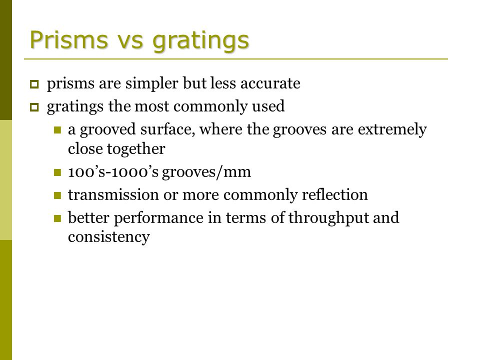 Prisms vs gratings  prisms are simpler but less accurate  gratings the most commonly used a grooved surface, where the grooves are extremely close together 100's-1000's grooves/mm transmission or more commonly reflection better performance in terms of throughput and consistency
