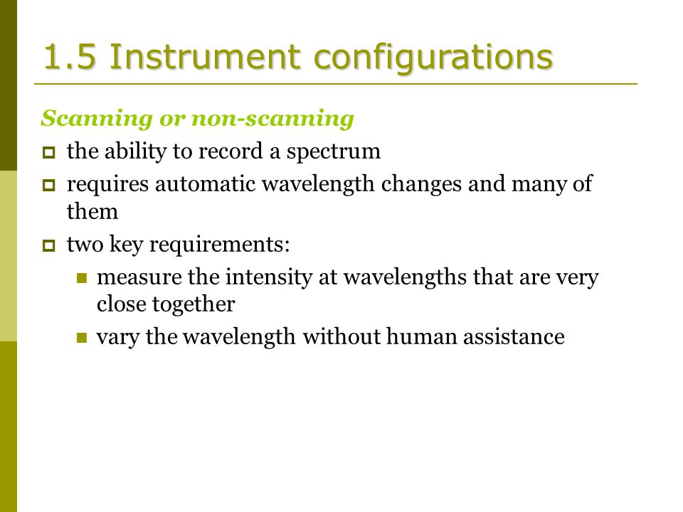 1.5 Instrument configurations Scanning or non-scanning  the ability to record a spectrum  requires automatic wavelength changes and many of them  two key requirements: measure the intensity at wavelengths that are very close together vary the wavelength without human assistance