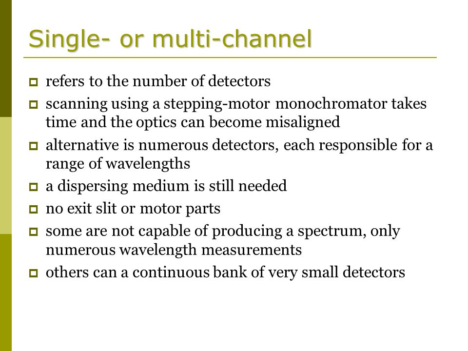 Single- or multi-channel  refers to the number of detectors  scanning using a stepping-motor monochromator takes time and the optics can become misaligned  alternative is numerous detectors, each responsible for a range of wavelengths  a dispersing medium is still needed  no exit slit or motor parts  some are not capable of producing a spectrum, only numerous wavelength measurements  others can a continuous bank of very small detectors