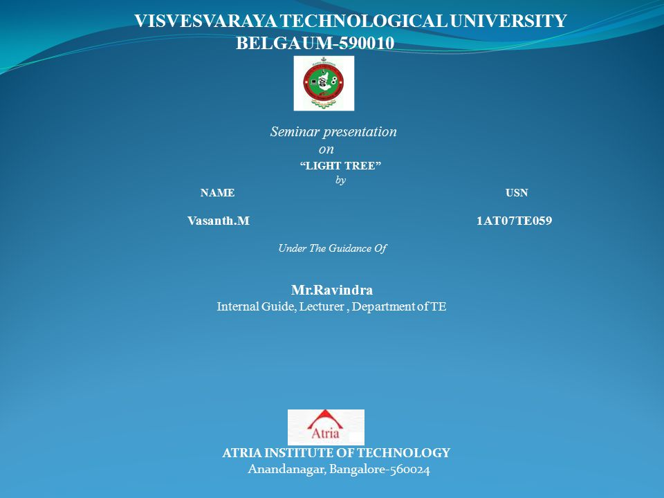 VISVESVARAYA TECHNOLOGICAL UNIVERSITY BELGAUM-590010 Seminar presentation on LIGHT TREE by NAME USN Vasanth.M 1AT07TE059 Under The Guidance Of ATRIA INSTITUTE OF TECHNOLOGY Anandanagar, Bangalore-560024 Mr.Ravindra Internal Guide, Lecturer, Department of TE