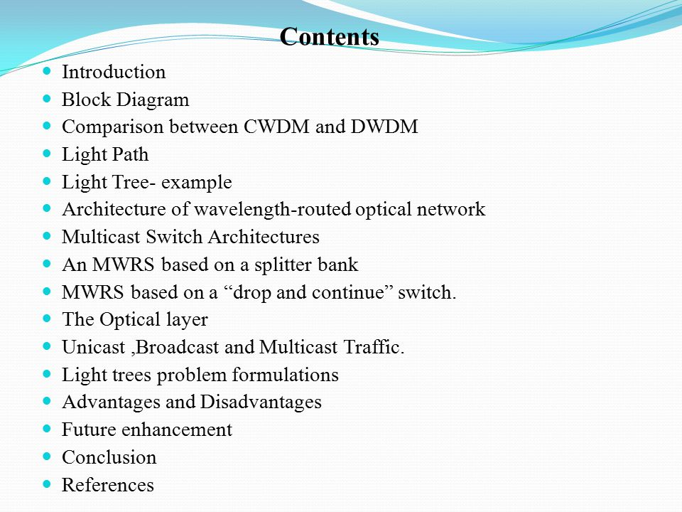 Contents Introduction Block Diagram Comparison between CWDM and DWDM Light Path Light Tree- example Architecture of wavelength-routed optical network Multicast Switch Architectures An MWRS based on a splitter bank MWRS based on a drop and continue switch.