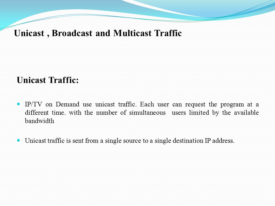Unicast, Broadcast and Multicast Traffic Unicast Traffic: IP/TV on Demand use unicast traffic.