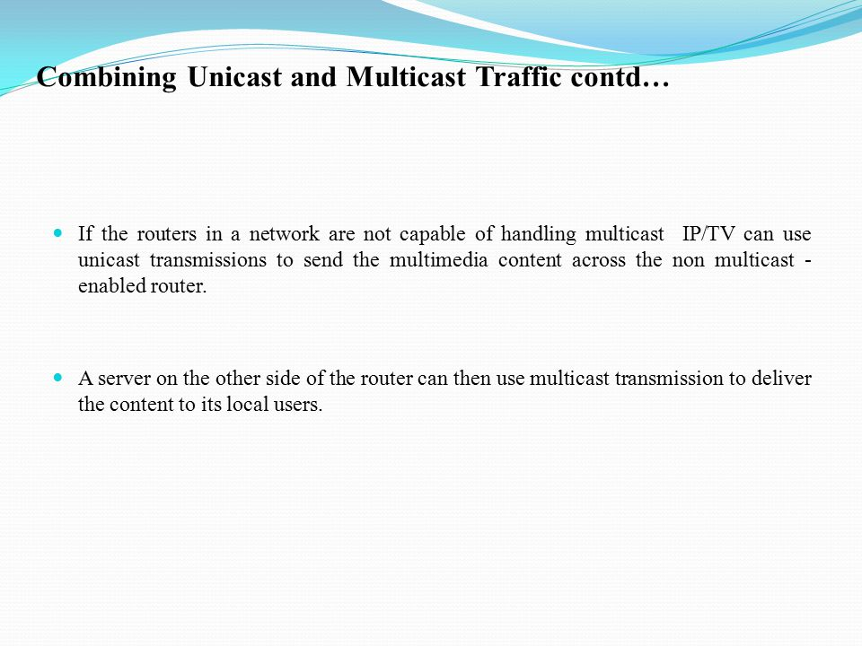 Combining Unicast and Multicast Traffic contd… If the routers in a network are not capable of handling multicast IP/TV can use unicast transmissions to send the multimedia content across the non multicast - enabled router.