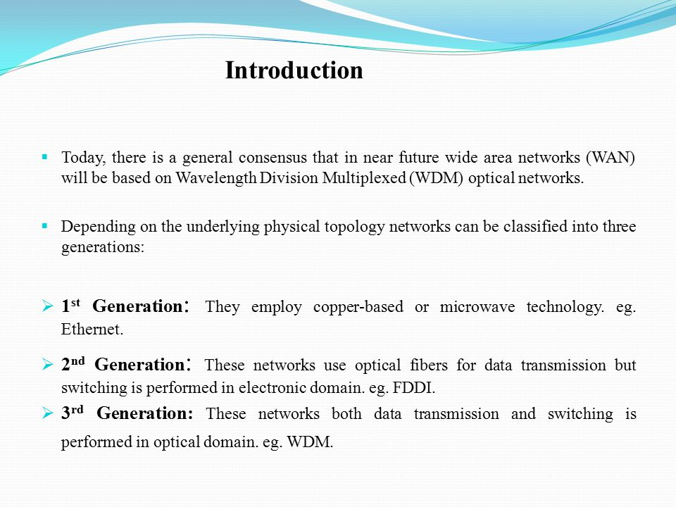 Introduction  Today, there is a general consensus that in near future wide area networks (WAN) will be based on Wavelength Division Multiplexed (WDM) optical networks.