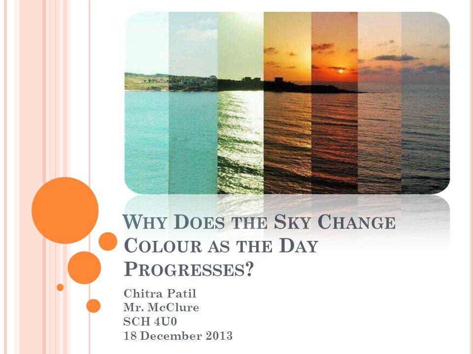W HY D OES THE S KY C HANGE C OLOUR AS THE D AY P ROGRESSES ? Chitra Patil Mr. McClure SCH 4U0 18 December 2013