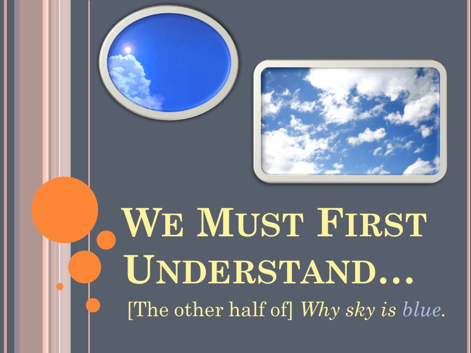 W E M UST F IRST U NDERSTAND … [The other half of] Why sky is blue.
