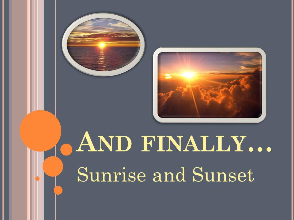 A ND FINALLY … Sunrise and Sunset