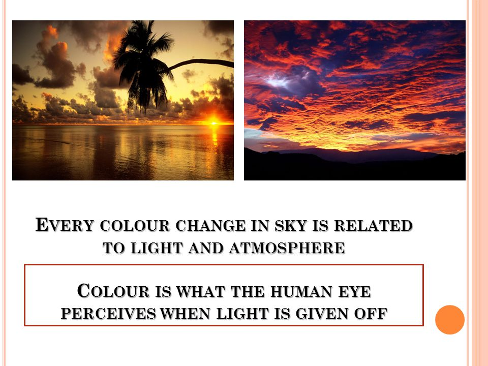 E VERY COLOUR CHANGE IN SKY IS RELATED TO LIGHT AND ATMOSPHERE C OLOUR IS WHAT THE HUMAN EYE PERCEIVES WHEN LIGHT IS GIVEN OFF