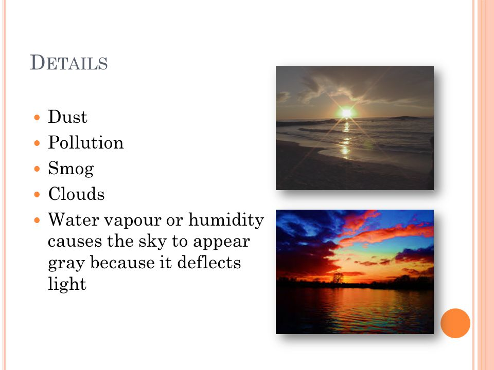D ETAILS Dust Pollution Smog Clouds Water vapour or humidity causes the sky to appear gray because it deflects light