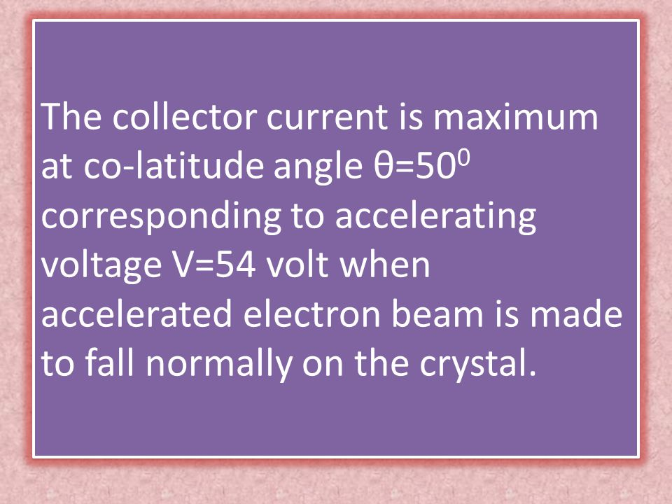 The collector current is maximum at co-latitude angle θ=50 0 corresponding to accelerating voltage V=54 volt when accelerated electron beam is made to