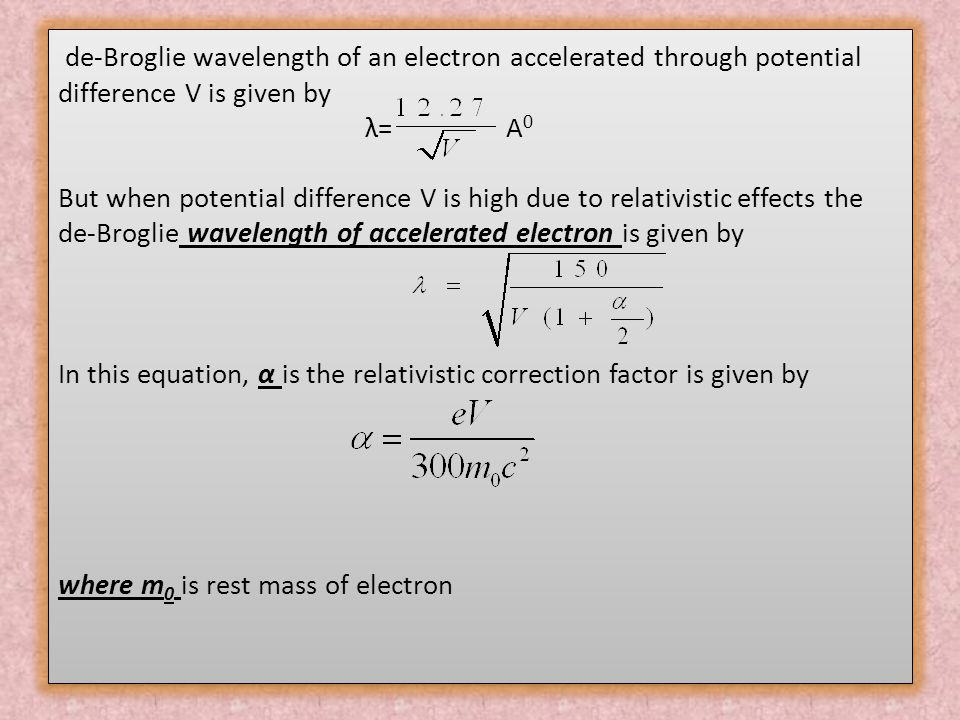 de-Broglie wavelength of an electron accelerated through potential difference V is given by λ= A 0 But when potential difference V is high due to rela
